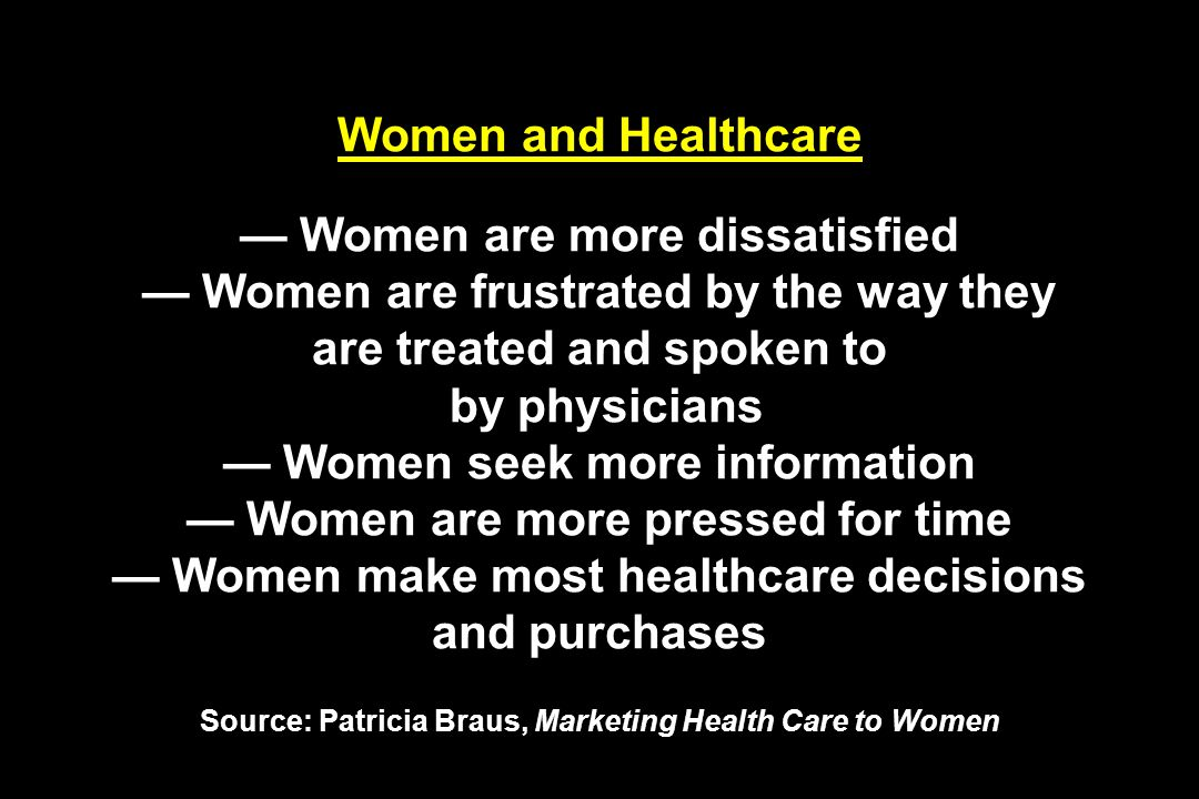 Women and Healthcare Women are more dissatisfied Women are frustrated by the way they are treated and spoken to by physicians Women seek more information Women are more pressed for time Women make most healthcare decisions and purchases Source: Patricia Braus, Marketing Health Care to Women