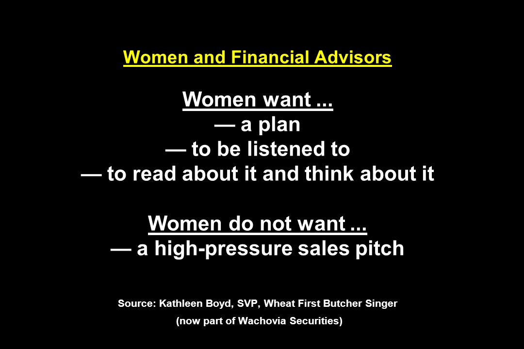 Women and Financial Advisors Women want... a plan to be listened to to read about it and think about it Women do not want... a high-pressure sales pit