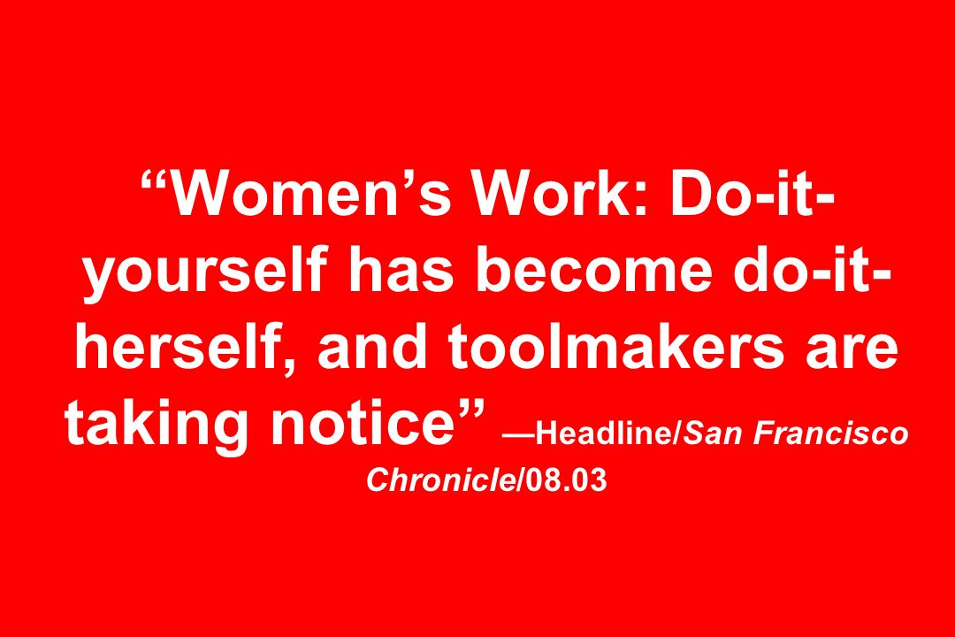 Womens Work: Do-it- yourself has become do-it- herself, and toolmakers are taking notice Headline/San Francisco Chronicle/08.03