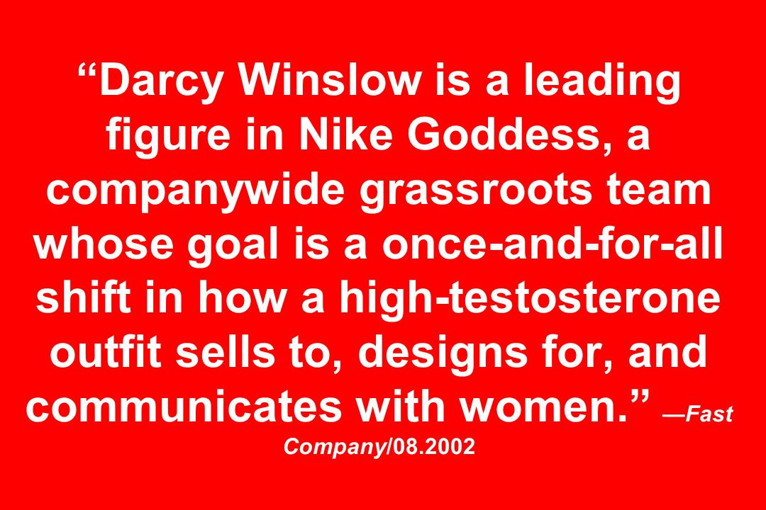 Darcy Winslow is a leading figure in Nike Goddess, a companywide grassroots team whose goal is a once-and-for-all shift in how a high-testosterone outfit sells to, designs for, and communicates with women.Fast Company/08.2002