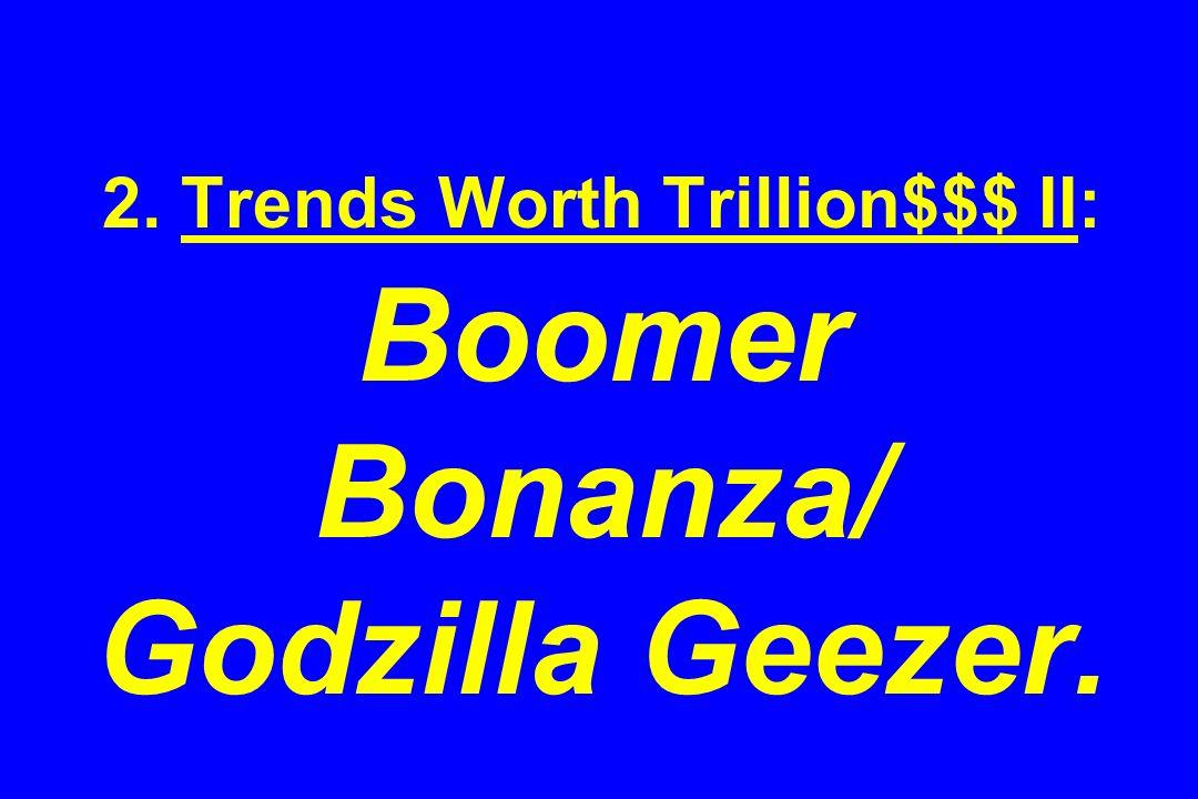 2. Trends Worth Trillion$$$ II: Boomer Bonanza/ Godzilla Geezer.