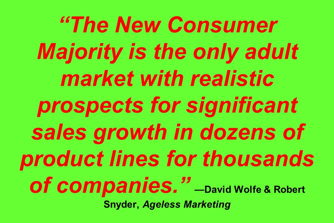 The New Consumer Majority is the only adult market with realistic prospects for significant sales growth in dozens of product lines for thousands of companies.