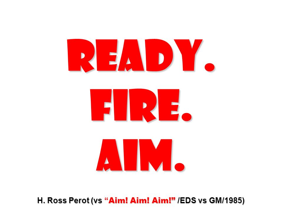 READY. FIRE. AIM. H. Ross Perot (vs Aim! Aim! Aim! /EDS vs GM/1985)