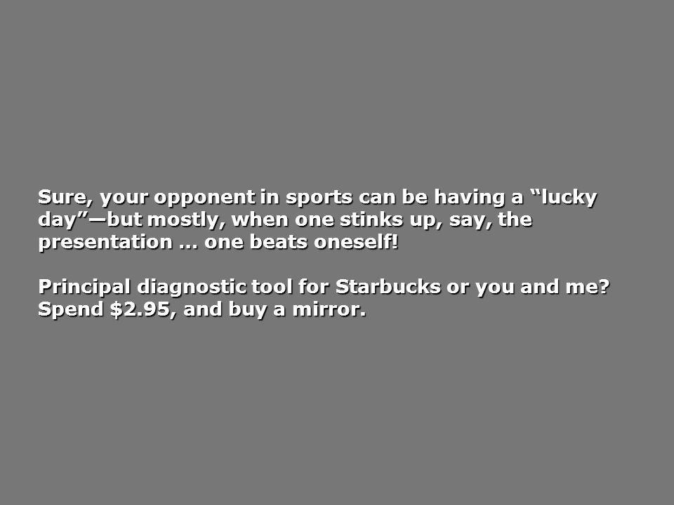 Sure, your opponent in sports can be having a lucky daybut mostly, when one stinks up, say, the presentation … one beats oneself.