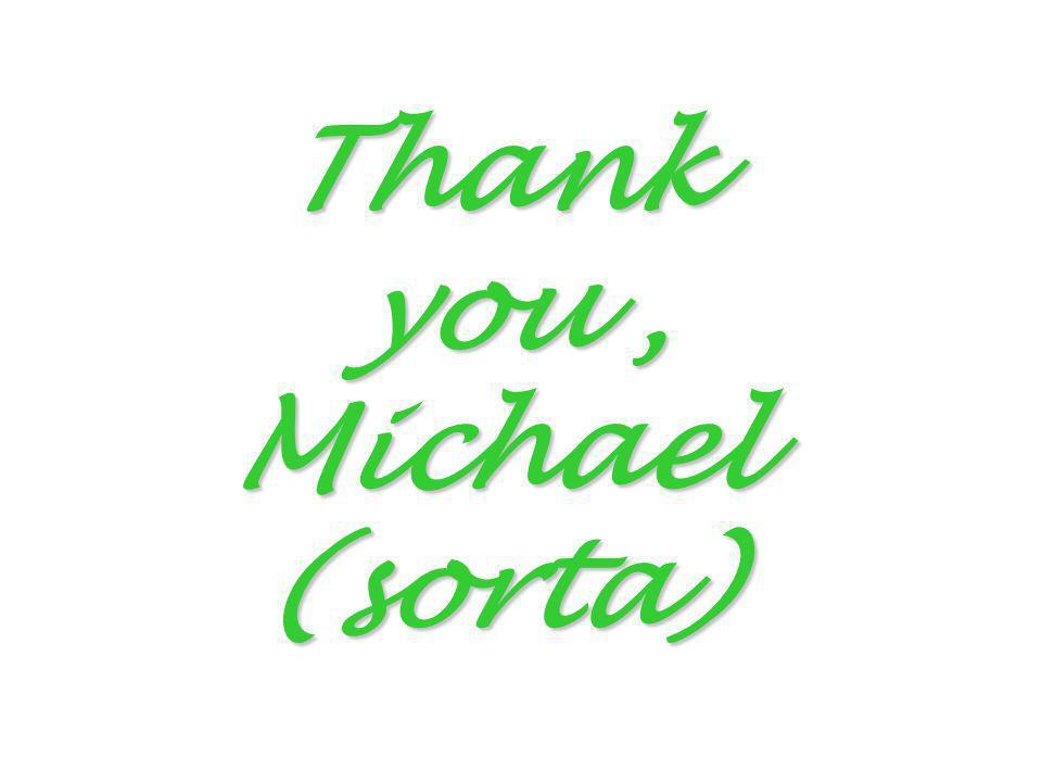 Thank you, Michael (sorta)
