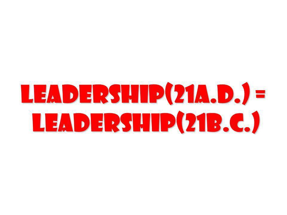 Leadership(21A.D.) = Leadership(21B.C.) Leadership(21B.C.)