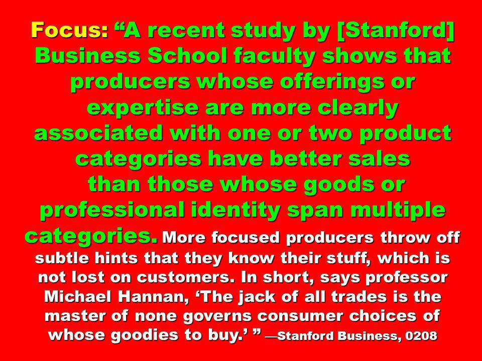 Focus: A recent study by [Stanford] Business School faculty shows that producers whose offerings or expertise are more clearly associated with one or two product categories have better sales than those whose goods or professional identity span multiple categories.