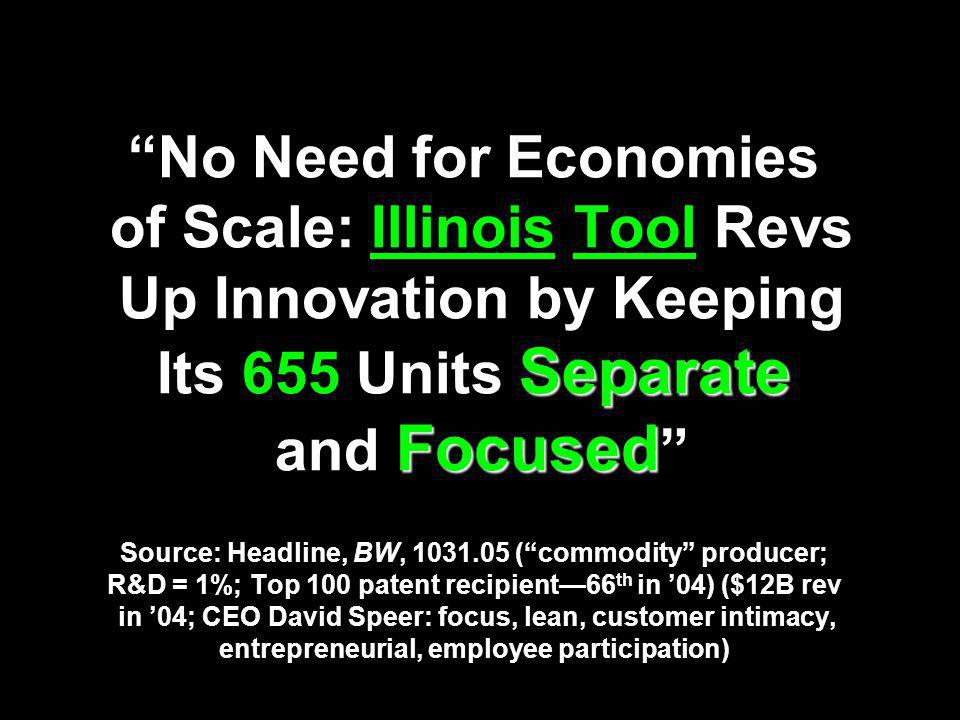 Separate Focused No Need for Economies of Scale: Illinois Tool Revs Up Innovation by Keeping Its 655 Units Separate and Focused Source: Headline, BW, 1031.05 (commodity producer; R&D = 1%; Top 100 patent recipient66 th in 04) ($12B rev in 04; CEO David Speer: focus, lean, customer intimacy, entrepreneurial, employee participation)