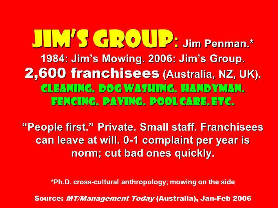 Jims Group : Jim Penman.* 1984: Jims Mowing. 2006: Jims Group. 2,600 franchisees (Australia, NZ, UK). Cleaning. Dog washing. Handyman. Fencing. Paving