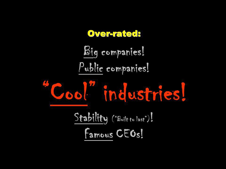 Over-rated: Over-rated: Big companies.Public companies!Cool industries.