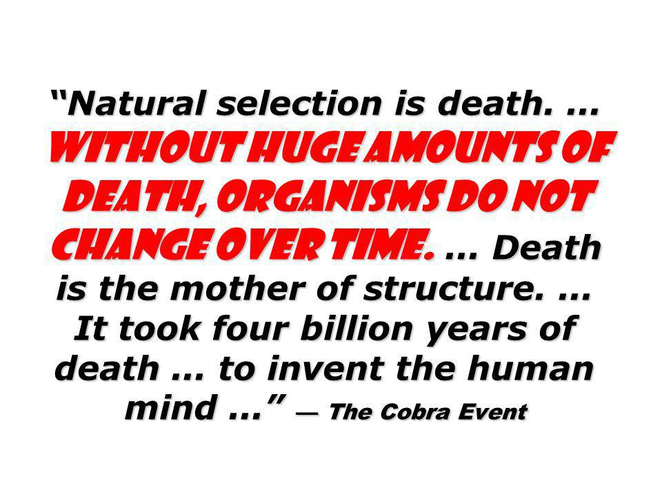 Natural selection is death....Without huge amounts of death, organisms do not change over time....