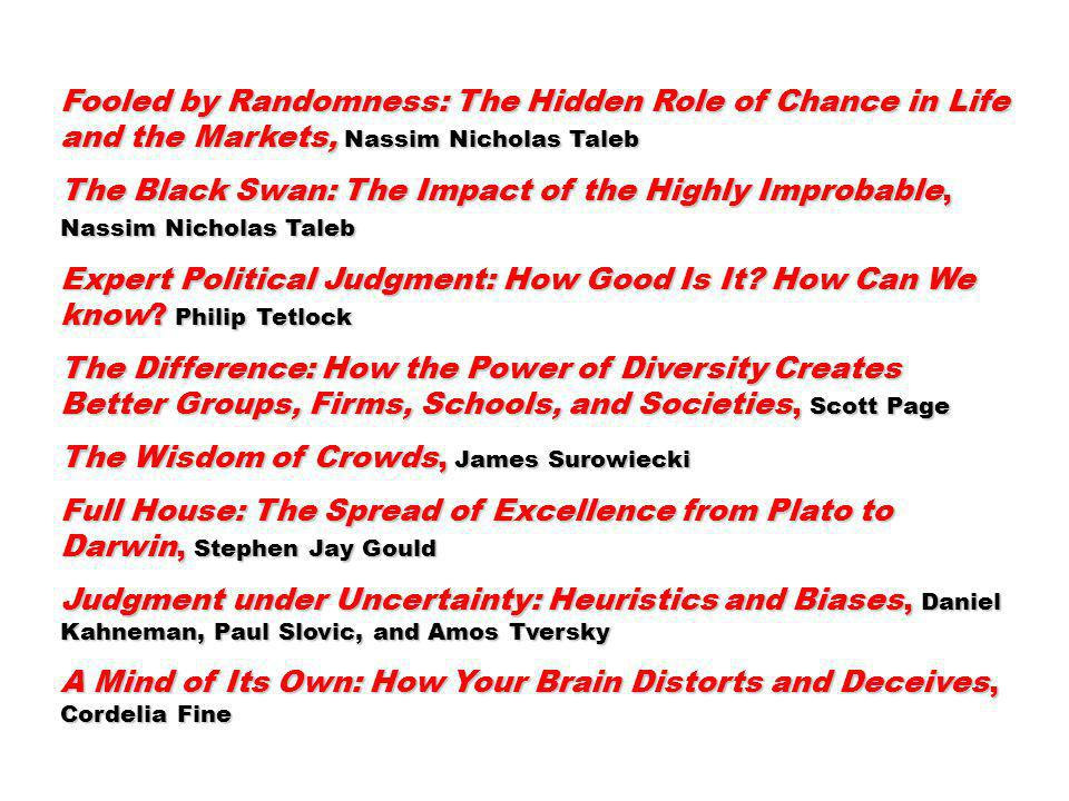 Fooled by Randomness: The Hidden Role of Chance in Life and the Markets, Nassim Nicholas Taleb The Black Swan: The Impact of the Highly Improbable, Nassim Nicholas Taleb Expert Political Judgment: How Good Is It.
