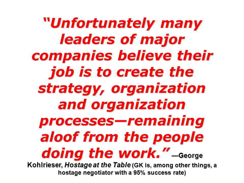 Unfortunately many leaders of major companies believe their job is to create the strategy, organization and organization processesremaining aloof from the people doing the work.