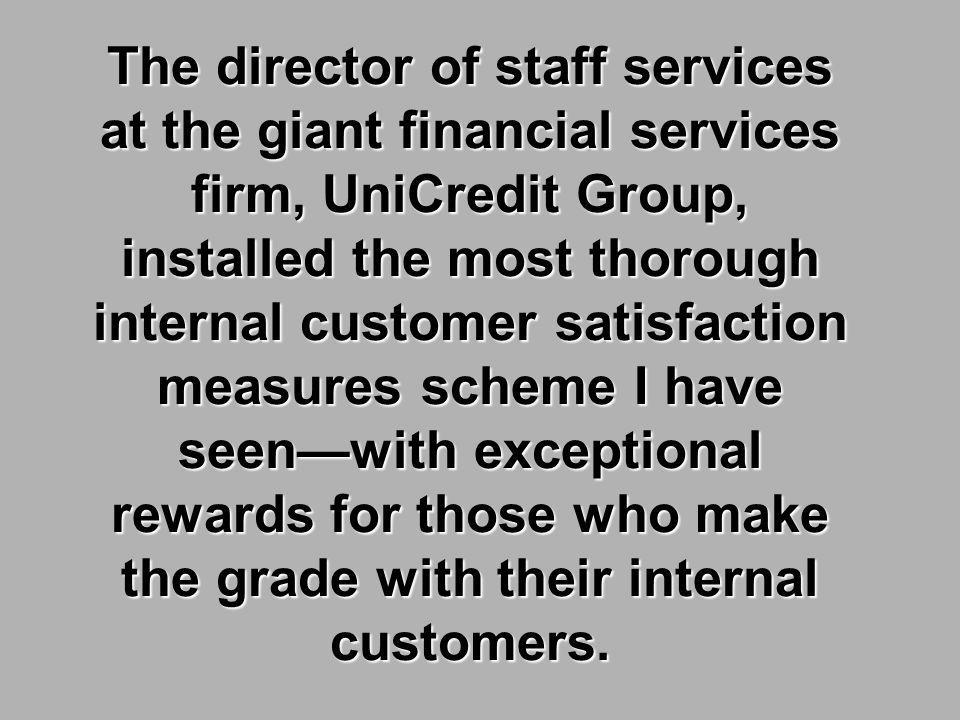The director of staff services at the giant financial services firm, UniCredit Group, installed the most thorough internal customer satisfaction measures scheme I have seenwith exceptional rewards for those who make the grade with their internal customers.