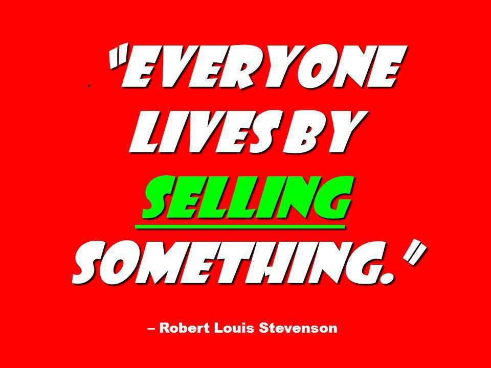 Everyone lives by selling something.. Everyone lives by selling something. – Robert Louis Stevenson