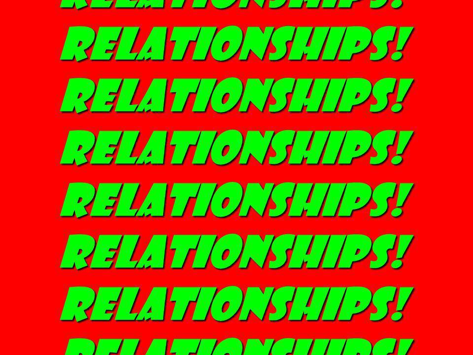 Relationships! Relationships! Relationships! Relationships! Relationships! Relationships! Relationships! Relationships!