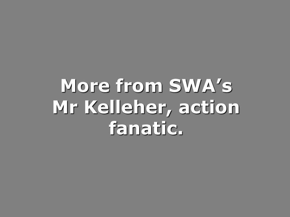 More from SWAs Mr Kelleher, action fanatic.