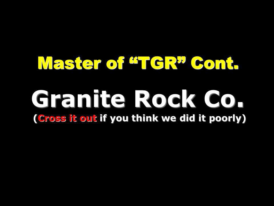 Master of TGR Cont. Granite Rock Co. (Cross it out if you think we did it poorly)