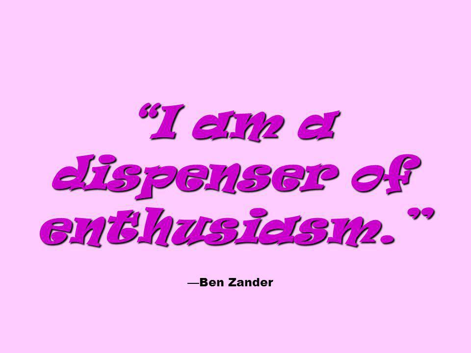 I am a dispenser of enthusiasm. I am a dispenser of enthusiasm. Ben Zander