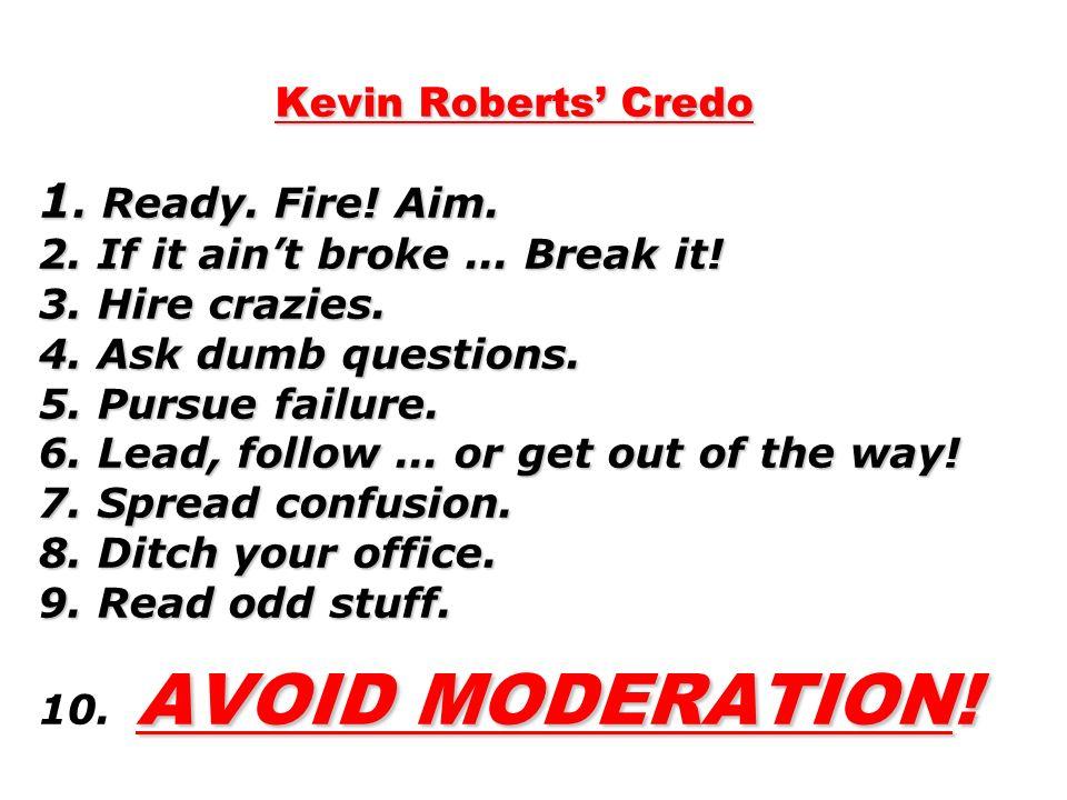 Kevin Roberts Credo 1.Ready. Fire. Aim. 2. If it aint broke...