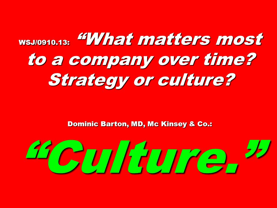WSJ/0910.13: What matters most to a company over time? Strategy or culture? Dominic Barton, MD, Mc Kinsey & Co.: Culture.