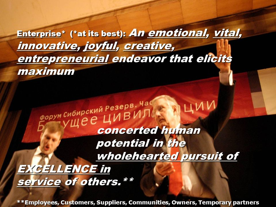 Enterprise* (*at its best): An emotional, vital, innovative, joyful, creative, entrepreneurial endeavor that elicits maximum concerted human concerted human potential in the potential in the wholehearted pursuit of EXCELLENCE in wholehearted pursuit of EXCELLENCE in service of others **Employees, Customers, Suppliers, Communities, Owners, Temporary partners service of others.** **Employees, Customers, Suppliers, Communities, Owners, Temporary partners