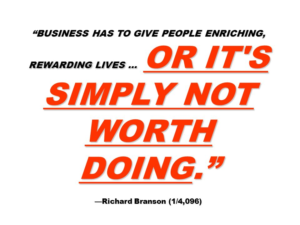 BUSINESS HAS TO GIVE PEOPLE ENRICHING, REWARDING LIVES … OR IT'S SIMPLY NOT WORTH DOING. Richard Branson (1/4,096)