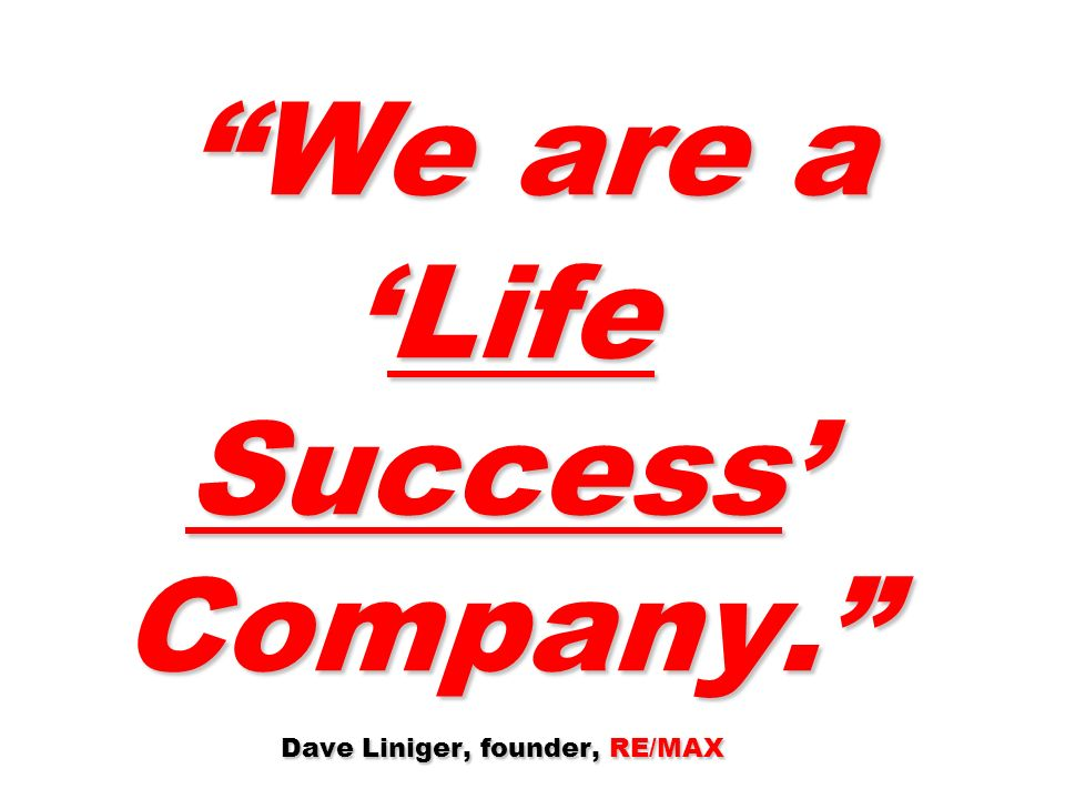 We are aLife Success Company. Dave Liniger, founder, RE/MAX