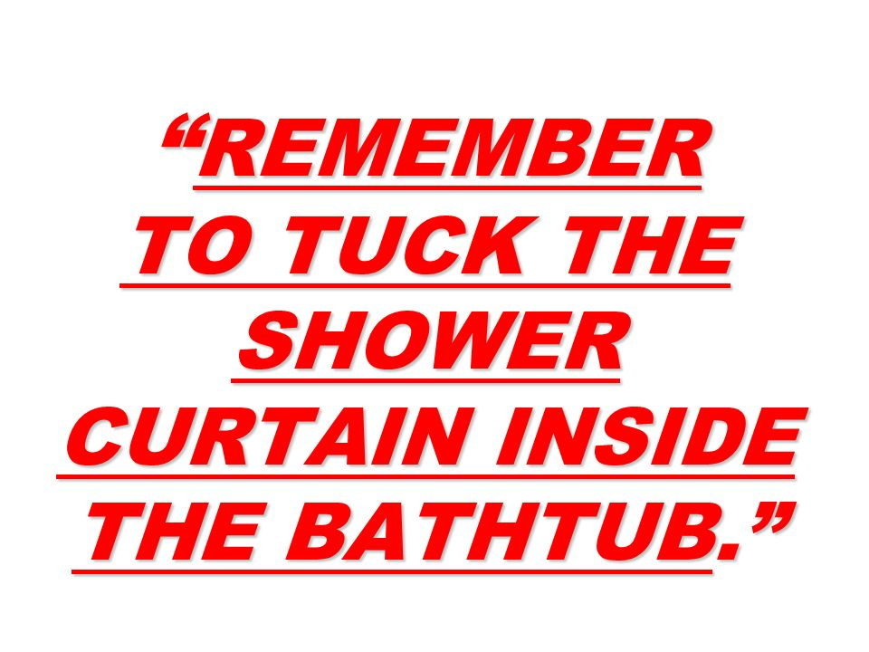 REMEMBER TO TUCK THE SHOWER CURTAIN INSIDE THE BATHTUB. REMEMBER TO TUCK THE SHOWER CURTAIN INSIDE THE BATHTUB.