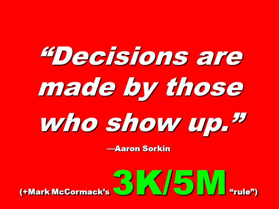 Decisions are made by those who show up. Aaron Sorkin (+Mark McCormacks 3K/5M rule)