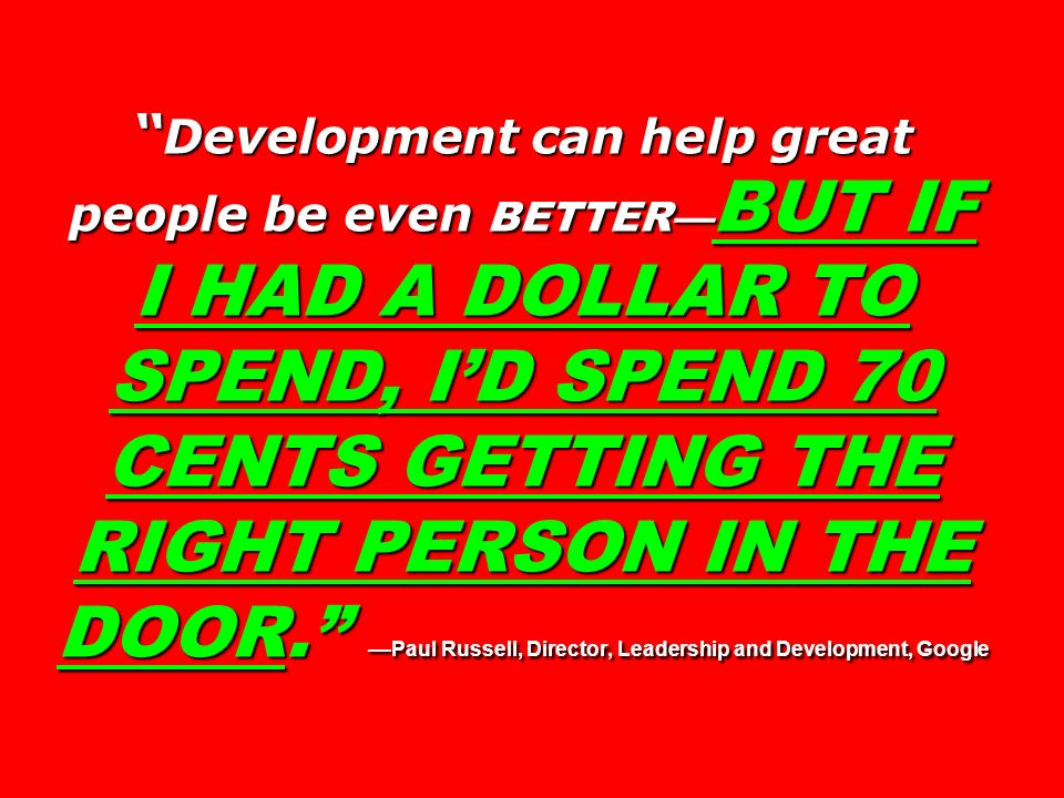 Development can help great people be even BETTER BUT IF I HAD A DOLLAR TO SPEND, ID SPEND 70 CENTS GETTING THE RIGHT PERSON IN THE DOOR. Paul Russell,