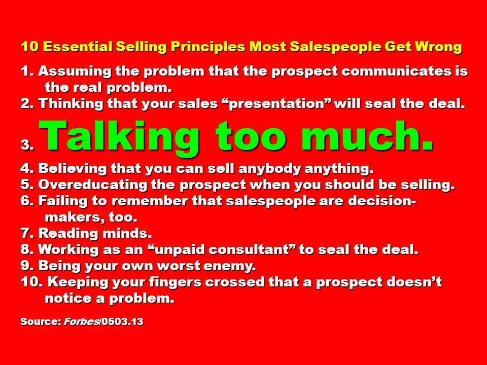 10 Essential Selling Principles Most Salespeople Get Wrong 1. Assuming the problem that the prospect communicates is the real problem. 2. Thinking tha