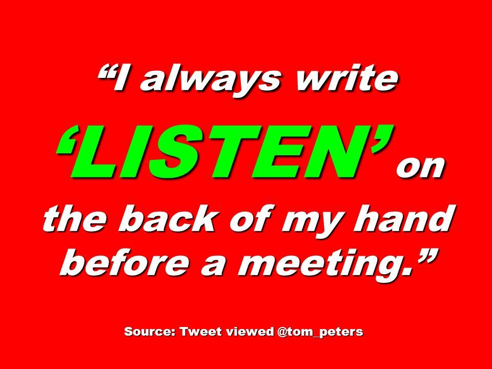I always write LISTEN on the back of my hand before a meeting. Source: Tweet viewed @tom_peters