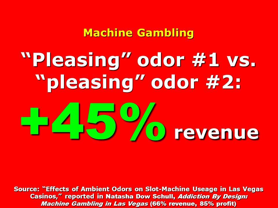 Machine Gambling Pleasing odor #1 vs. pleasing odor #2: +45% revenue Source: Effects of Ambient Odors on Slot-Machine Useage in Las Vegas Casinos, rep