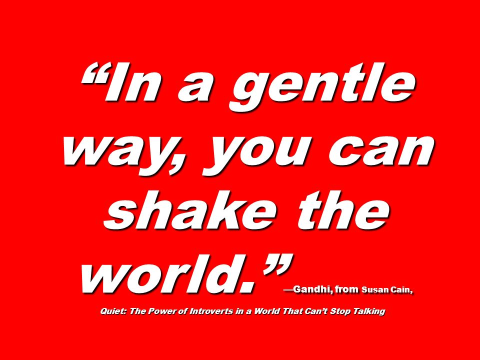 In a gentle way, you can shake the world. Gandhi, from Susan Cain, Quiet: The Power of Introverts in a World That Cant Stop Talking