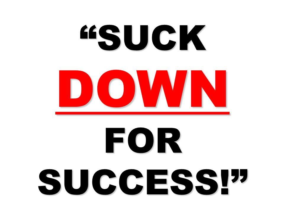 SUCK DOWN FOR SUCCESS!