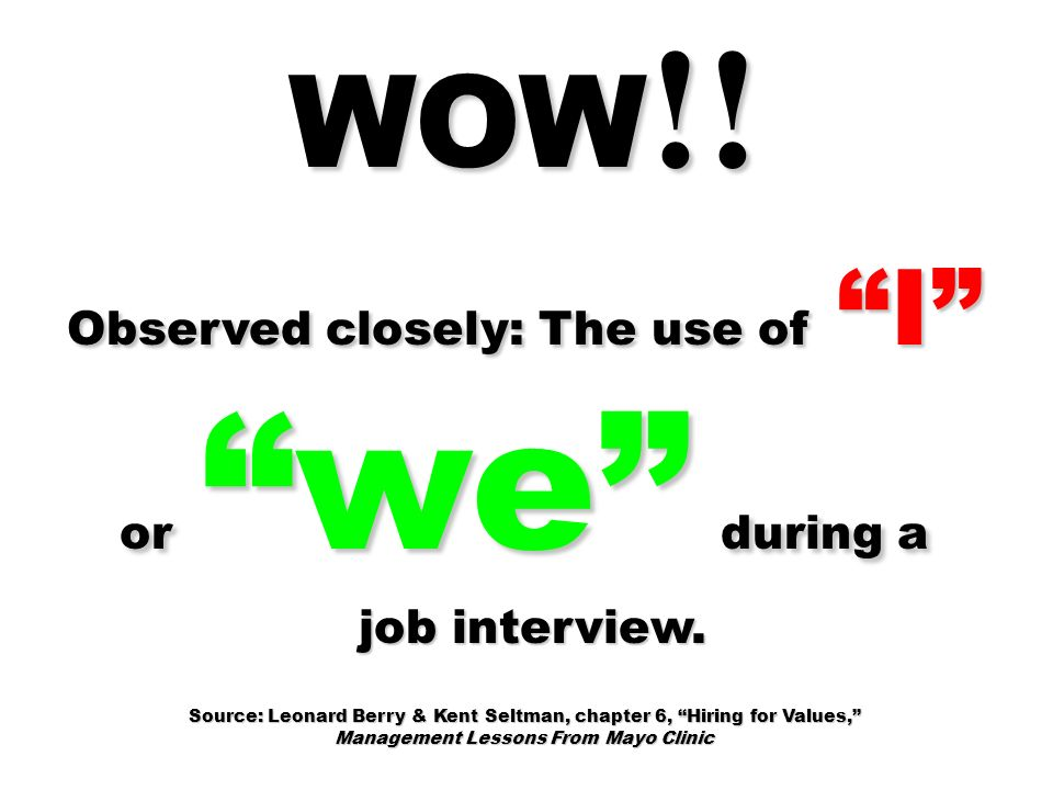 WOW !! Observed closely: The use of I or we during a job interview. job interview. Source: Leonard Berry & Kent Seltman, chapter 6, Hiring for Values,