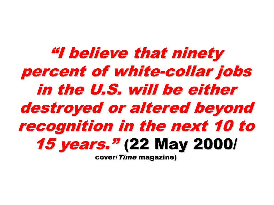 I believe that ninety percent of white-collar jobs in the U.S. will be either destroyed or altered beyond recognition in the next 10 to 15 years. ( 22