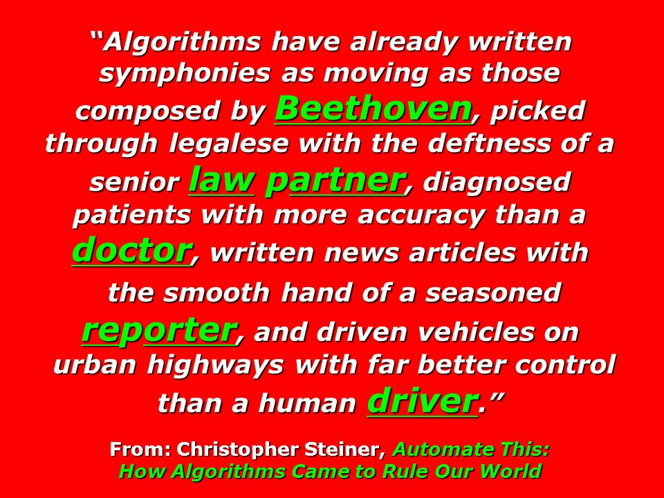 Algorithms have already written symphonies as moving as those composed by Beethoven, picked through legalese with the deftness of a senior law partner, diagnosed patients with more accuracy than a doctor, written news articles with the smooth hand of a seasoned reporter, and driven vehicles on the smooth hand of a seasoned reporter, and driven vehicles on urban highways with far better control than a human driver.