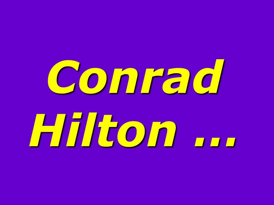 Conrad Hilton …