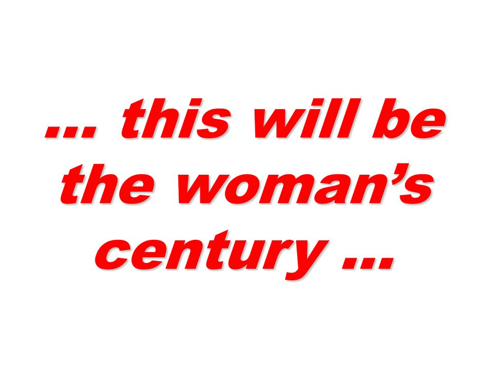 … this will be the womans century …