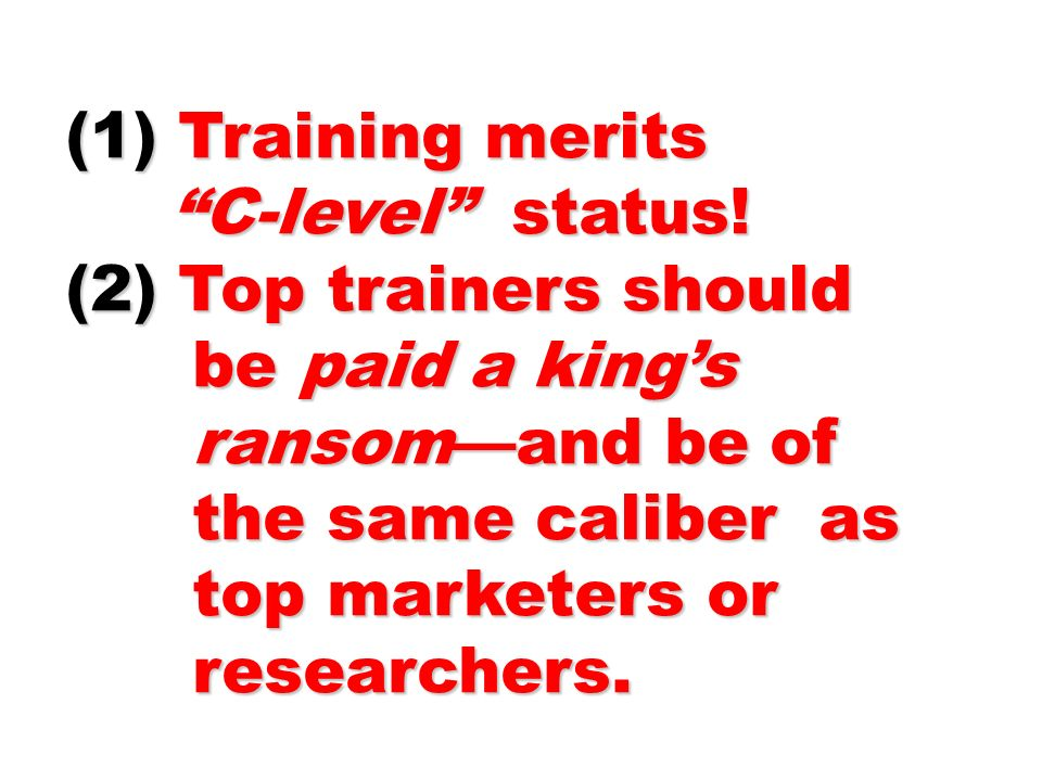 (1) Training merits C-level status! C-level status! (2) Top trainers should be paid a kings be paid a kings ransomand be of ransomand be of the same c
