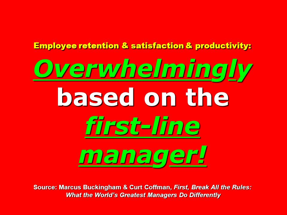 Employee retention & satisfaction & productivity: Overwhelmingly based on the first-line manager! Source: Marcus Buckingham & Curt Coffman, First, Bre