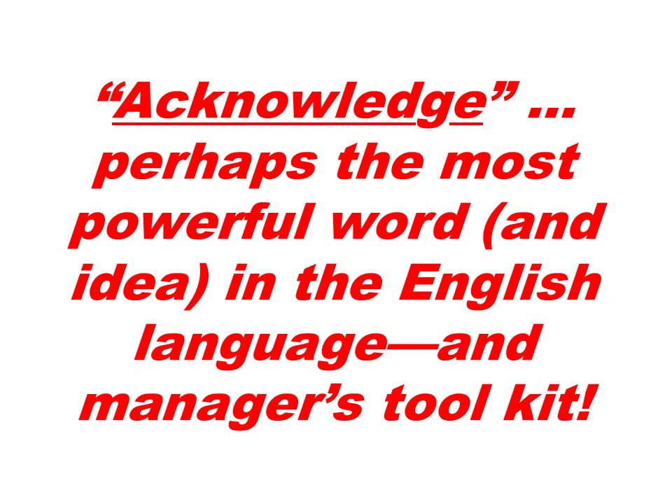 Acknowledge … perhaps the most powerful word (and idea) in the English languageand managers tool kit!