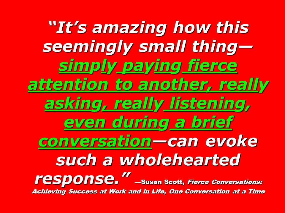 Its amazing how this seemingly small thing simply paying fierce attention to another, really asking, really listening, even during a brief conversatio