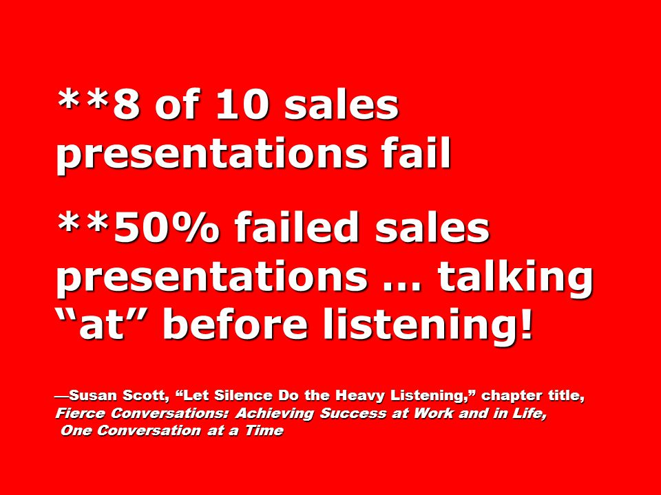 **8 of 10 sales presentations fail **50% failed sales presentations … talking at before listening! Susan Scott, Let Silence Do the Heavy Listening, ch