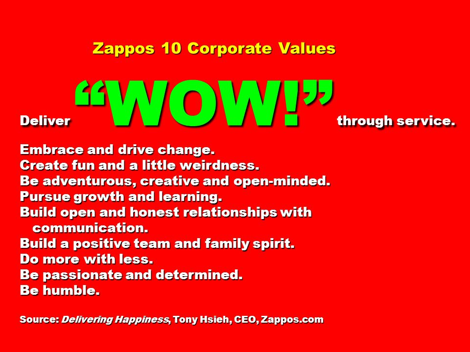 Zappos 10 Corporate Values Deliver WOW! through service. Embrace and drive change. Create fun and a little weirdness. Be adventurous, creative and ope