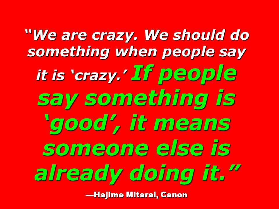 We are crazy. We should do something when people say it is crazy. If people say something is good, it means someone else is already doing it. Hajime M