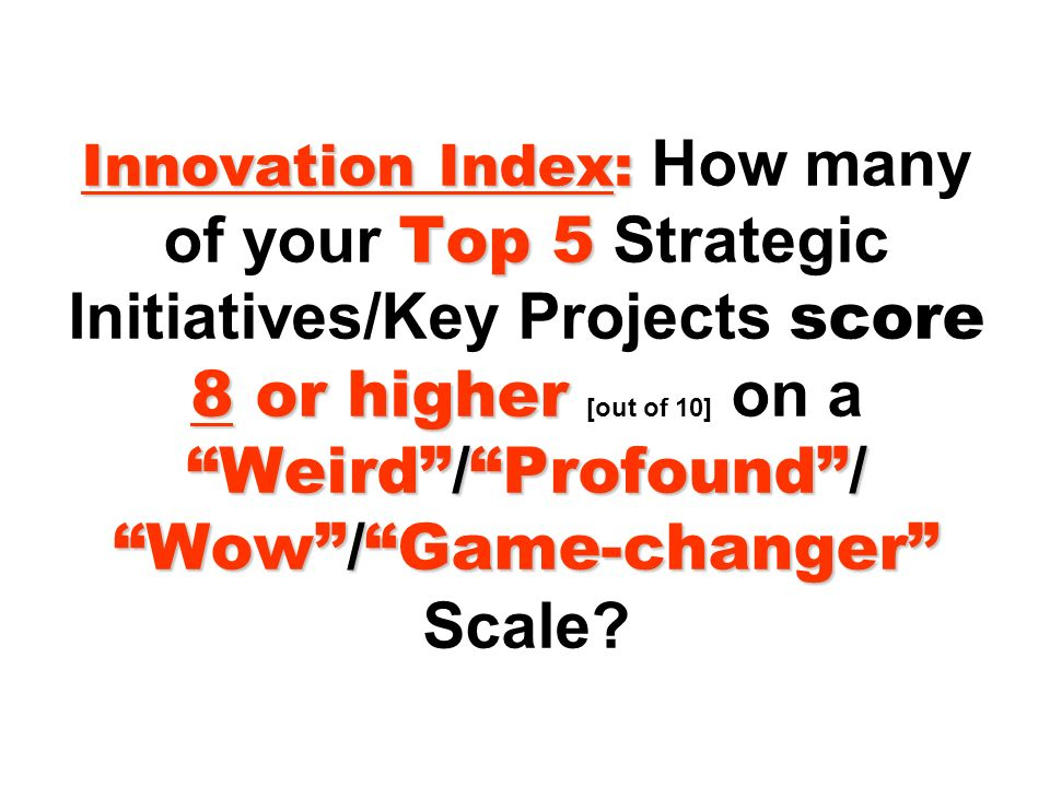Innovation Index: Top 5 8 or higher Weird/Profound/ Wow/Game-changer Innovation Index: How many of your Top 5 Strategic Initiatives/Key Projects score