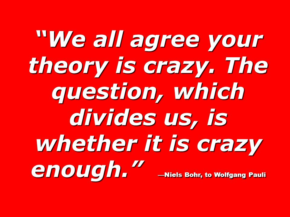 We all agree your theory is crazy. The question, which divides us, is whether it is crazy enough. Niels Bohr, to Wolfgang Pauli